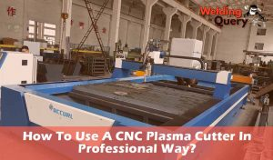 How To Use A CNC Plasma Cutter In Professional Way