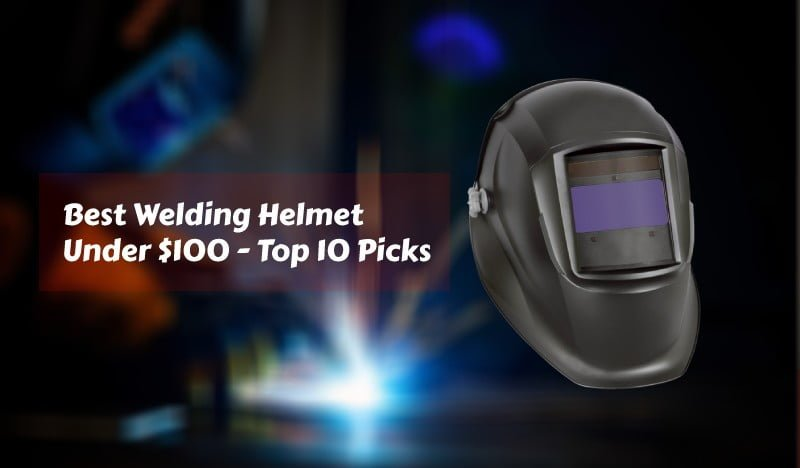 Best Welding Helmet Under 100 - Reviews and buying guide