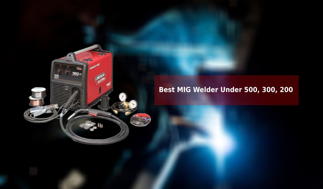 Best MIG Welder Under 500, 300, 200