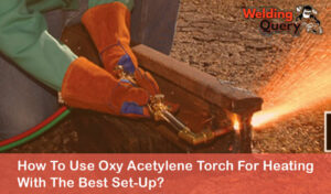 How To Use Oxy Acetylene Torch For Heating